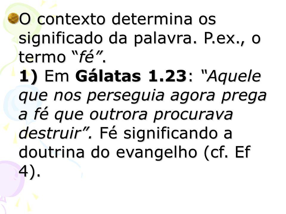 O contexto determina os significado da palavra. P.ex., o termo fé. 1) Em Gálatas 1.23: Aquele que nos perseguia agora prega a fé que outrora procurava