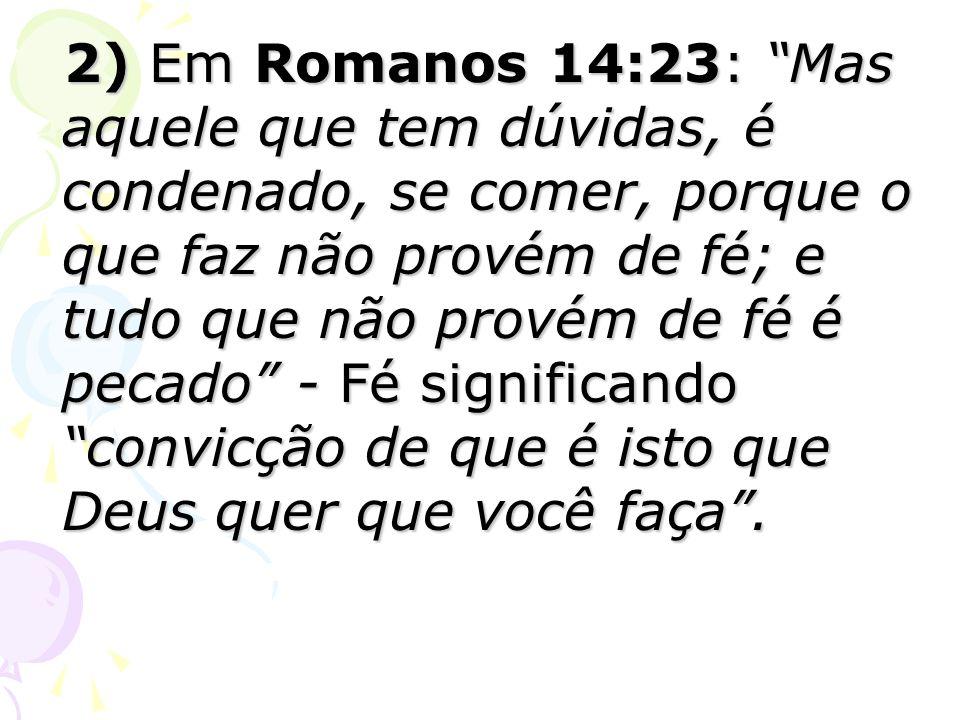 2) Em Romanos 14:23: Mas aquele que tem dúvidas, é condenado, se comer, porque o que faz não provém de fé; e tudo que não provém de fé é pecado - Fé s