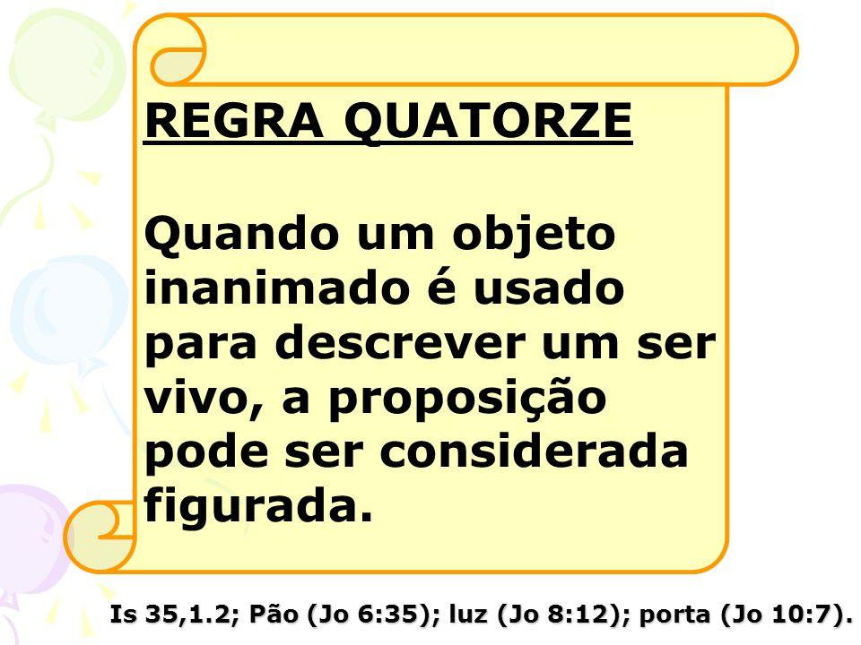 REGRA QUATORZE Quando um objeto inanimado é usado para descrever um ser vivo, a proposição pode ser considerada figurada. Is 35,1.2; Pão (Jo 6:35); lu