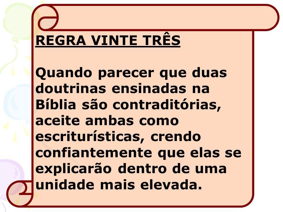 REGRA VINTE TRÊS Quando parecer que duas doutrinas ensinadas na Bíblia são contraditórias, aceite ambas como escriturísticas, crendo confiantemente qu