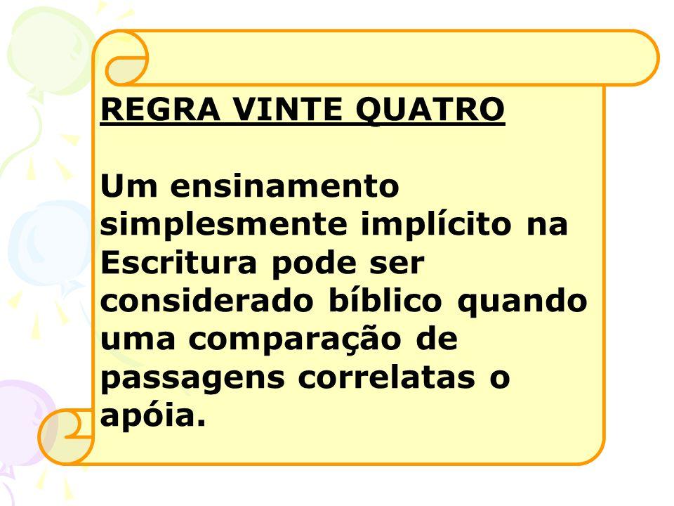 REGRA VINTE QUATRO Um ensinamento simplesmente implícito na Escritura pode ser considerado bíblico quando uma comparação de passagens correlatas o apó