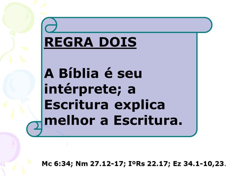 REGRA DOIS A Bíblia é seu intérprete; a Escritura explica melhor a Escritura. Mc 6:34; Nm 27.12-17; IºRs 22.17; Ez 34.1-10,23.