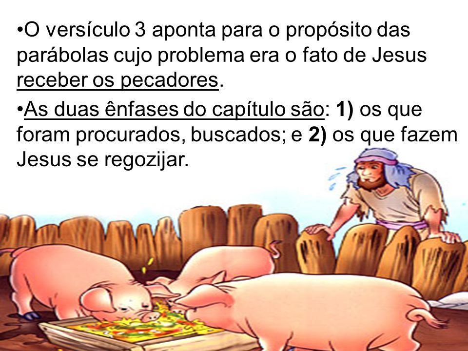 O versículo 3 aponta para o propósito das parábolas cujo problema era o fato de Jesus receber os pecadores. As duas ênfases do capítulo são: 1) os que