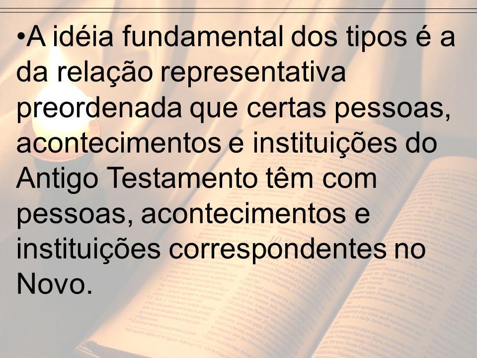A idéia fundamental dos tipos é a da relação representativa preordenada que certas pessoas, acontecimentos e instituições do Antigo Testamento têm com