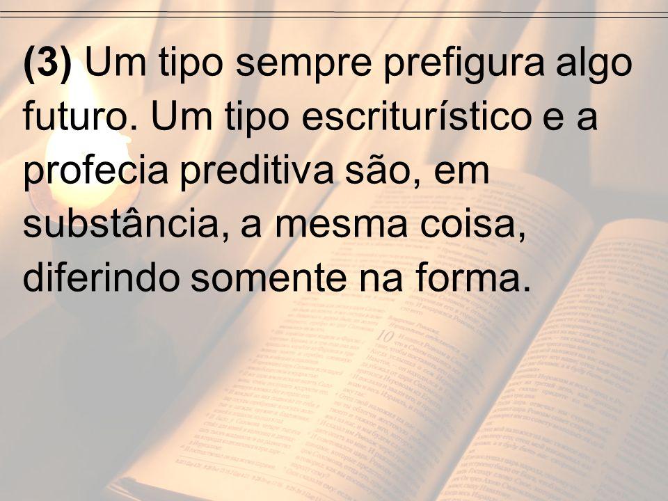 (3) Um tipo sempre prefigura algo futuro. Um tipo escriturístico e a profecia preditiva são, em substância, a mesma coisa, diferindo somente na forma.