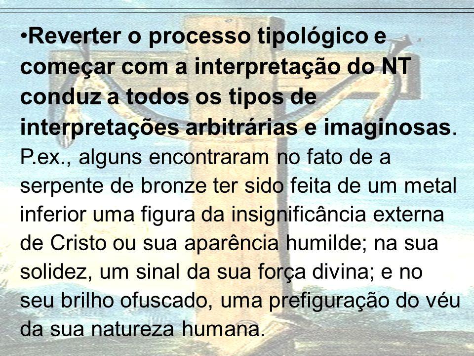 Reverter o processo tipológico e começar com a interpretação do NT conduz a todos os tipos de interpretações arbitrárias e imaginosas. P.ex., alguns e