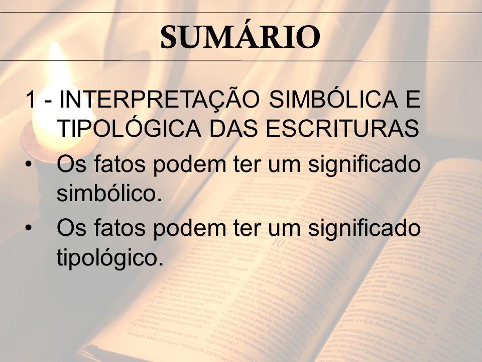 1 - INTERPRETAÇÃO SIMBÓLICA E TIPOLÓGICA DAS ESCRITURAS Os fatos podem ter um significado simbólico. Os fatos podem ter um significado tipológico. SUM