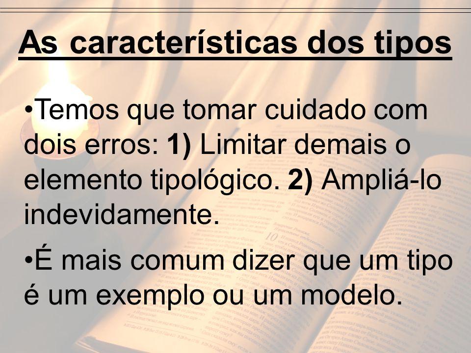 As características dos tipos Temos que tomar cuidado com dois erros: 1) Limitar demais o elemento tipológico. 2) Ampliá-lo indevidamente. É mais comum