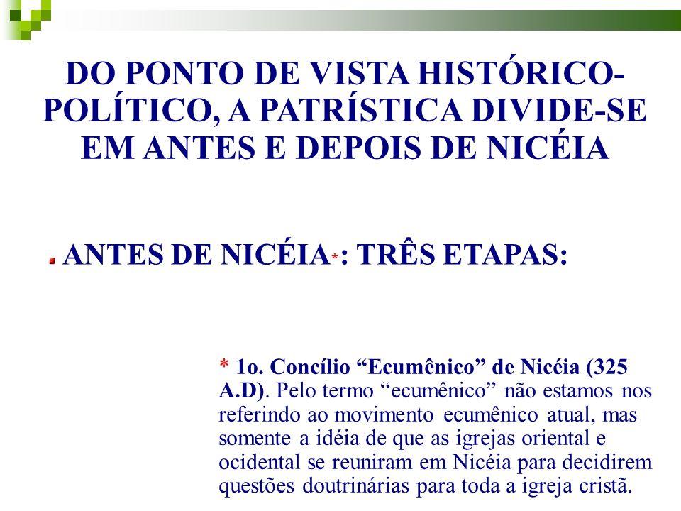 DO PONTO DE VISTA HISTÓRICO- POLÍTICO, A PATRÍSTICA DIVIDE-SE EM ANTES E DEPOIS DE NICÉIA ANTES DE NICÉIA * : TRÊS ETAPAS: * 1o.
