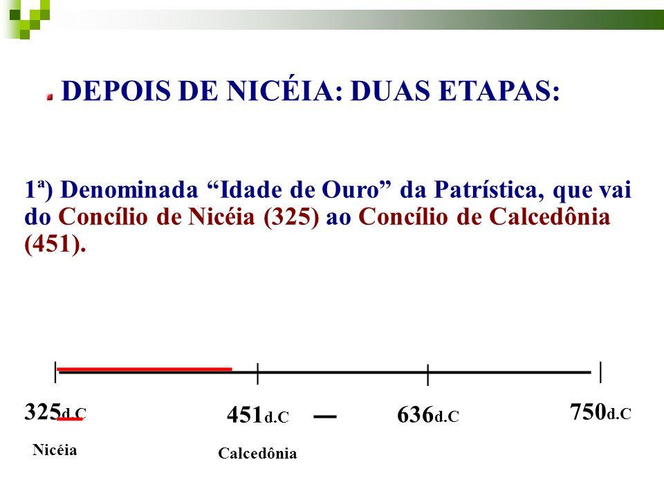 DEPOIS DE NICÉIA: DUAS ETAPAS: 1ª) Denominada Idade de Ouro da Patrística, que vai do Concílio de Nicéia (325) ao Concílio de Calcedônia (451).