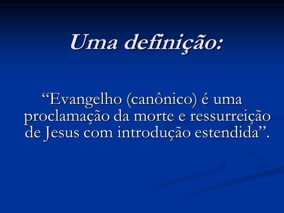 Uma definição: Evangelho (canônico) é uma proclamação da morte e ressurreição de Jesus com introdução estendida.
