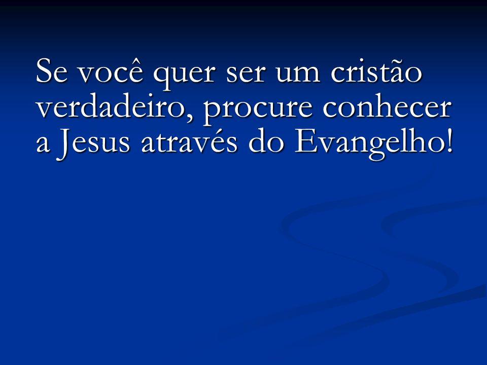 Se você quer ser um cristão verdadeiro, procure conhecer a Jesus através do Evangelho! Se você quer ser um cristão verdadeiro, procure conhecer a Jesu