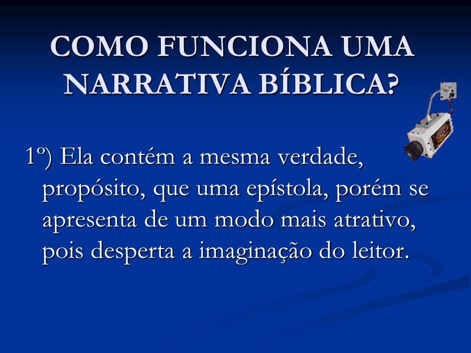 COMO FUNCIONA UMA NARRATIVA BÍBLICA? 1º) Ela contém a mesma verdade, propósito, que uma epístola, porém se apresenta de um modo mais atrativo, pois de