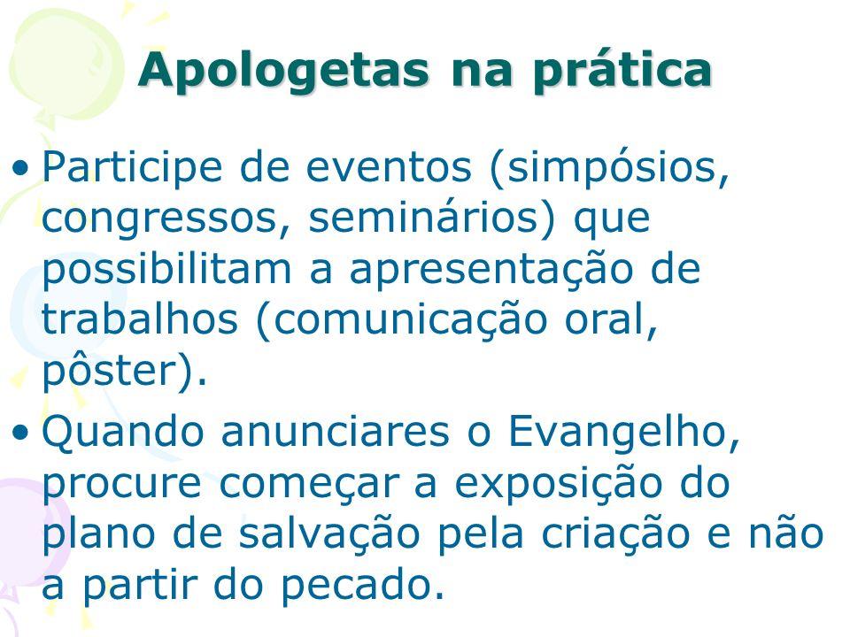 Apologetas na prática Participe de eventos (simpósios, congressos, seminários) que possibilitam a apresentação de trabalhos (comunicação oral, pôster).