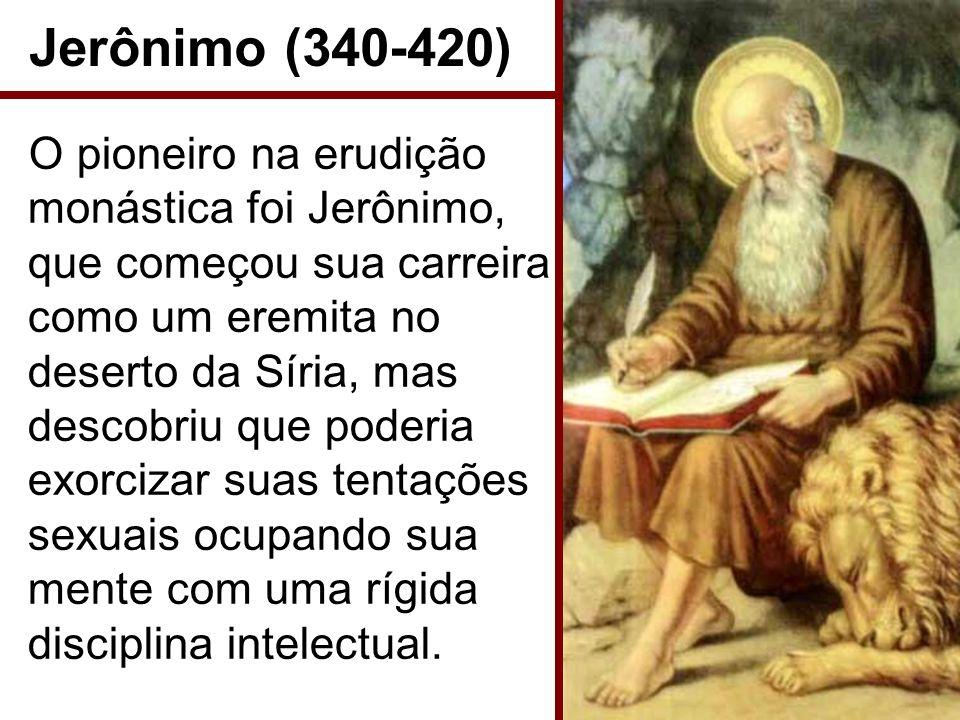 Jerônimo (340-420) O pioneiro na erudição monástica foi Jerônimo, que começou sua carreira como um eremita no deserto da Síria, mas descobriu que pode
