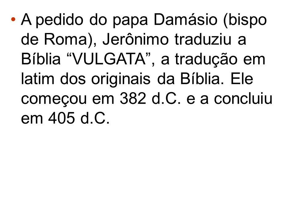 A pedido do papa Damásio (bispo de Roma), Jerônimo traduziu a Bíblia VULGATA, a tradução em latim dos originais da Bíblia. Ele começou em 382 d.C. e a