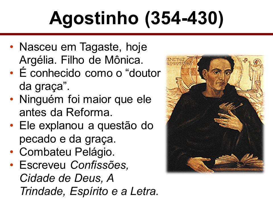 Agostinho (354-430) Nasceu em Tagaste, hoje Argélia. Filho de Mônica. É conhecido como o doutor da graça. Ninguém foi maior que ele antes da Reforma.