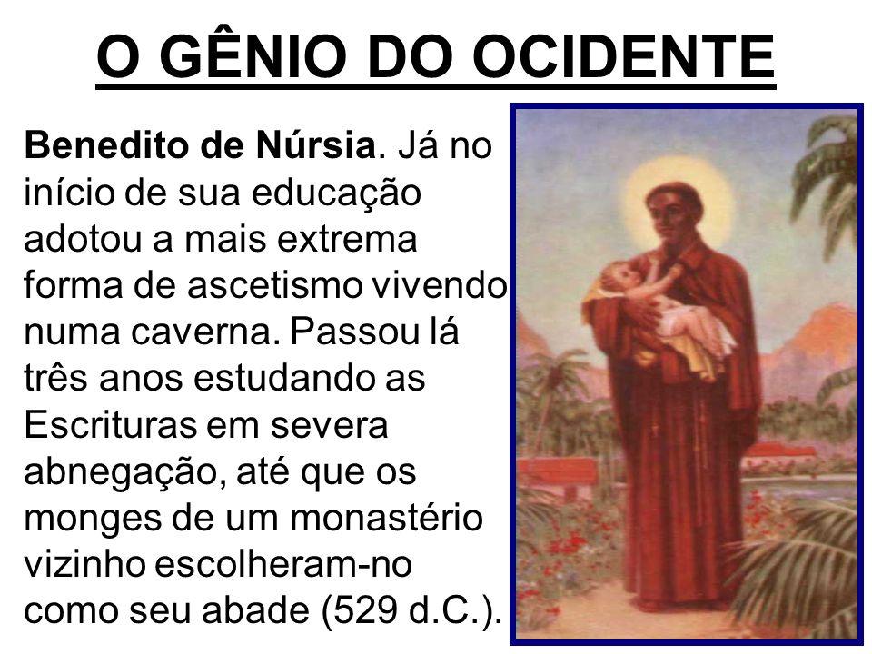 O GÊNIO DO OCIDENTE Benedito de Núrsia. Já no início de sua educação adotou a mais extrema forma de ascetismo vivendo numa caverna. Passou lá três ano