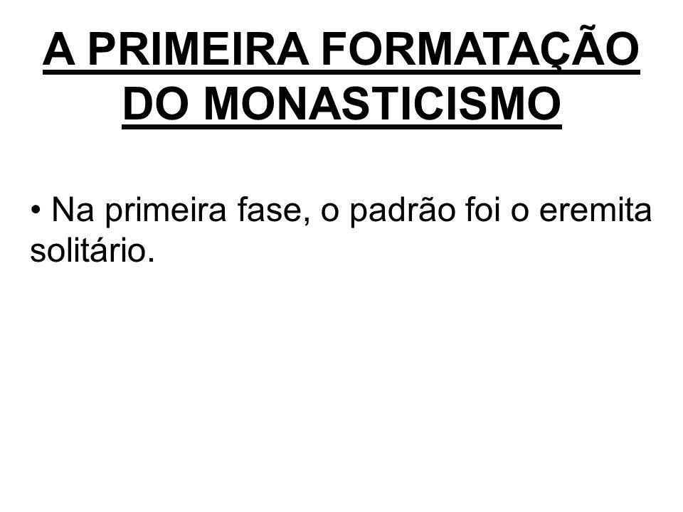 A PRIMEIRA FORMATAÇÃO DO MONASTICISMO Na primeira fase, o padrão foi o eremita solitário.