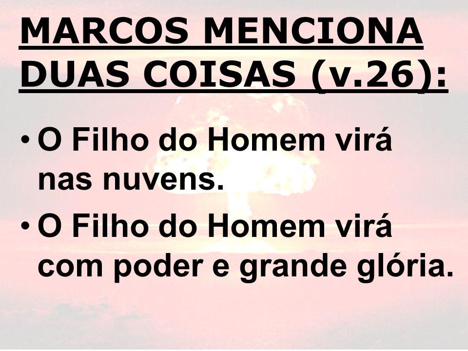 MARCOS MENCIONA DUAS COISAS (v.26): O Filho do Homem virá nas nuvens. O Filho do Homem virá com poder e grande glória.