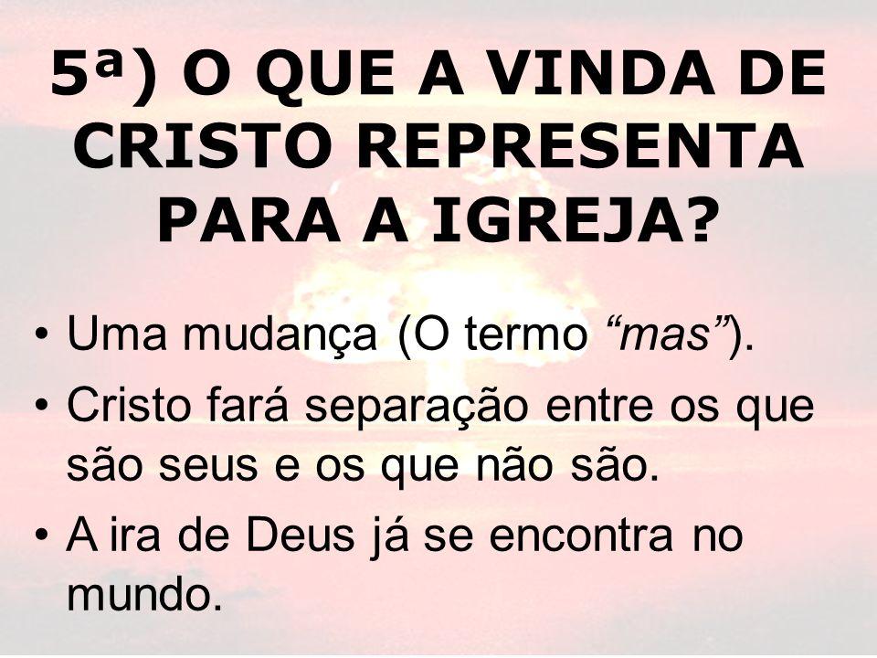 5ª) O QUE A VINDA DE CRISTO REPRESENTA PARA A IGREJA? Uma mudança (O termo mas). Cristo fará separação entre os que são seus e os que não são. A ira d