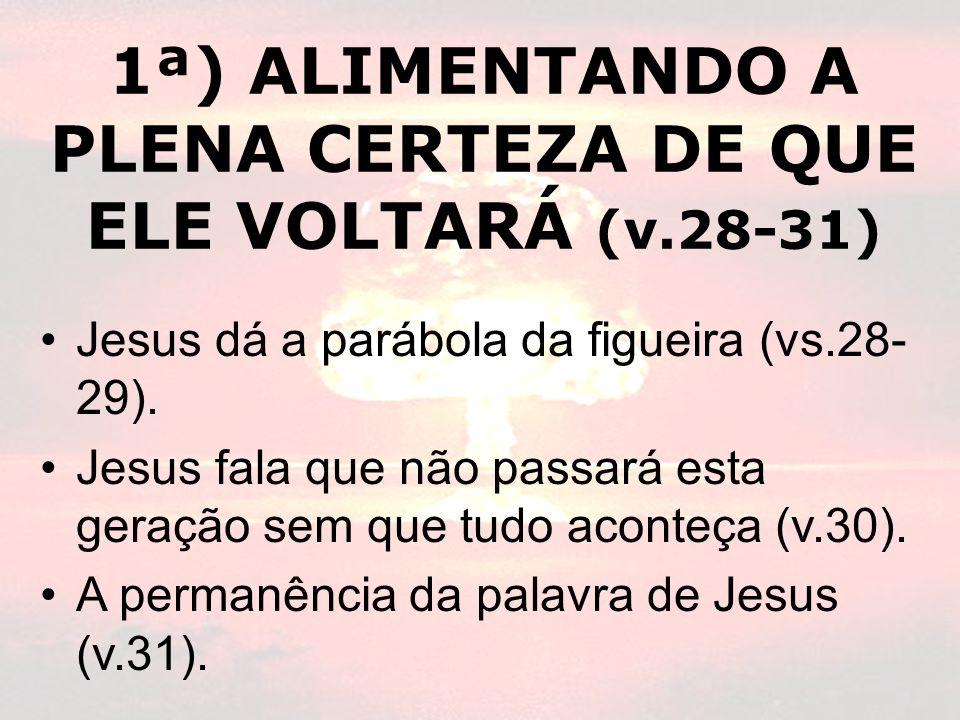 1ª) ALIMENTANDO A PLENA CERTEZA DE QUE ELE VOLTARÁ (v.28-31) Jesus dá a parábola da figueira (vs.28- 29). Jesus fala que não passará esta geração sem