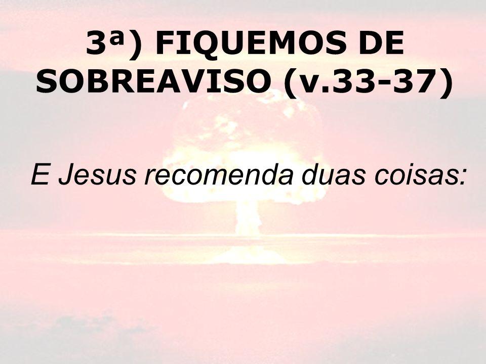 3ª) FIQUEMOS DE SOBREAVISO (v.33-37) E Jesus recomenda duas coisas: