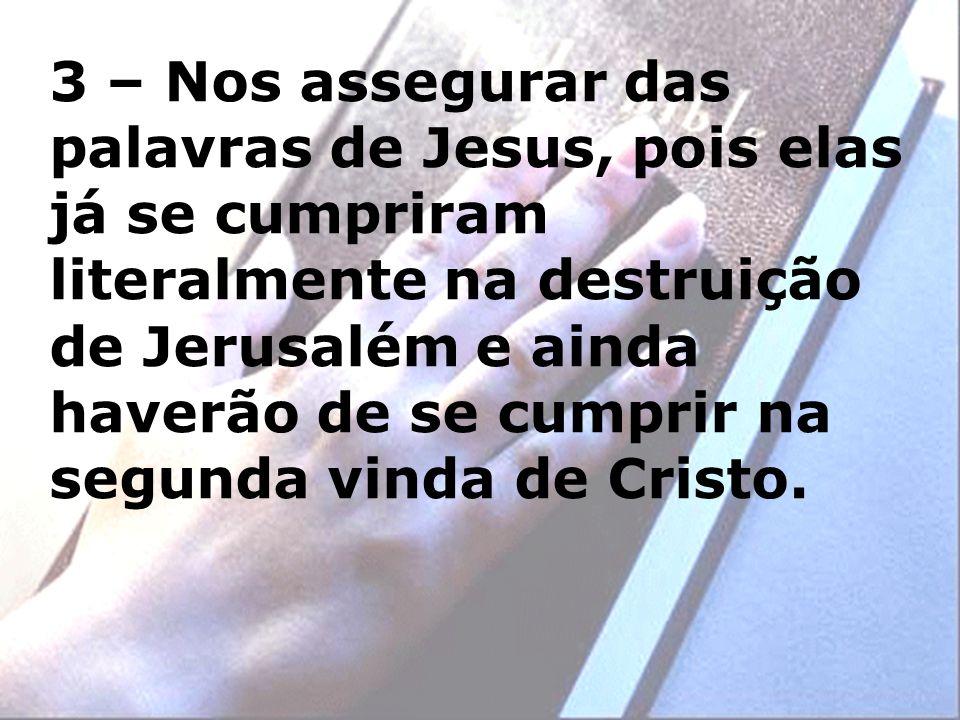 3 – Nos assegurar das palavras de Jesus, pois elas já se cumpriram literalmente na destruição de Jerusalém e ainda haverão de se cumprir na segunda vi