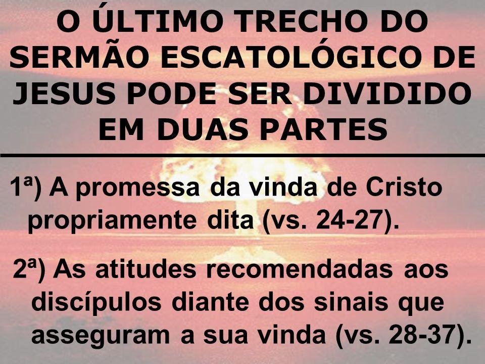 1ª) A promessa da vinda de Cristo propriamente dita (vs. 24-27). O ÚLTIMO TRECHO DO SERMÃO ESCATOLÓGICO DE JESUS PODE SER DIVIDIDO EM DUAS PARTES 2ª)