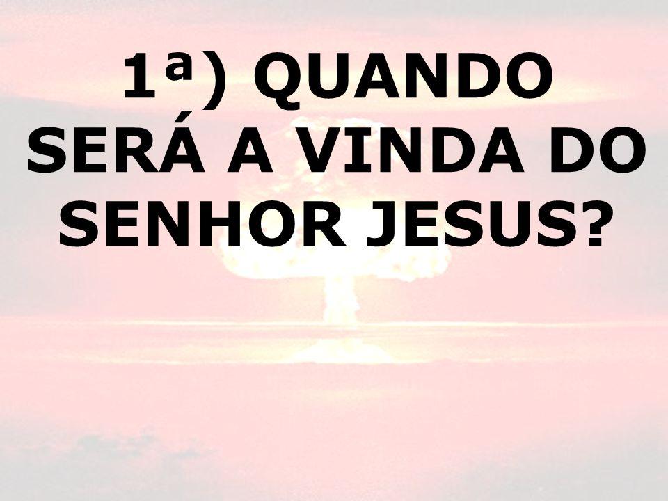 1ª) QUANDO SERÁ A VINDA DO SENHOR JESUS?