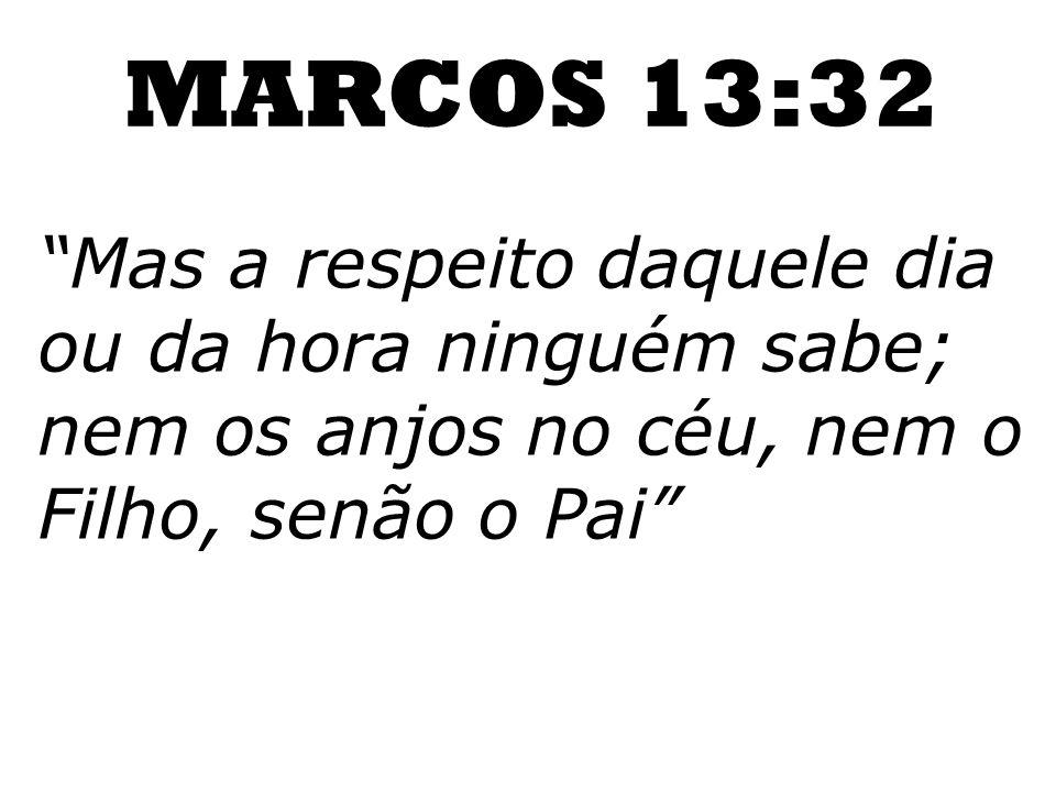 Mas a respeito daquele dia ou da hora ninguém sabe; nem os anjos no céu, nem o Filho, senão o Pai MARCOS 13:32