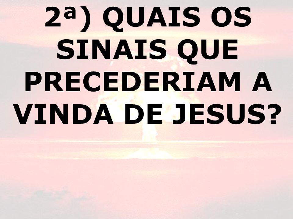 2ª) QUAIS OS SINAIS QUE PRECEDERIAM A VINDA DE JESUS?