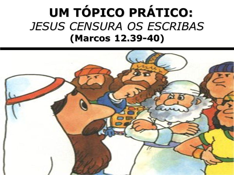 UM TÓPICO PRÁTICO: UM TÓPICO PRÁTICO: JESUS CENSURA OS ESCRIBAS (Marcos 12.39-40)