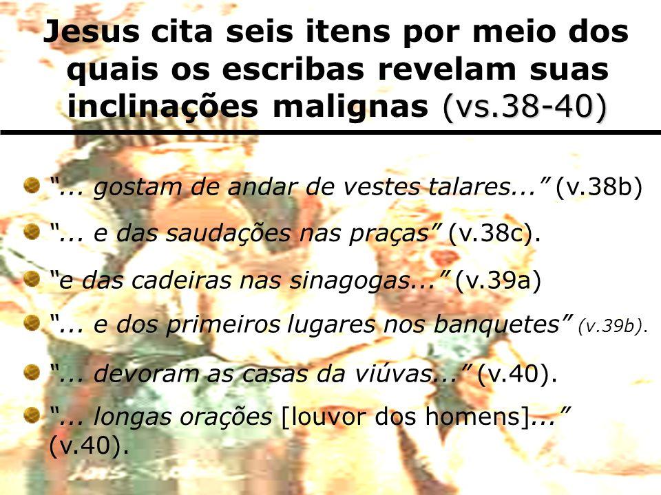... gostam de andar de vestes talares... (v.38b)... e das saudações nas praças (v.38c). e das cadeiras nas sinagogas... (v.39a)... e dos primeiros lug