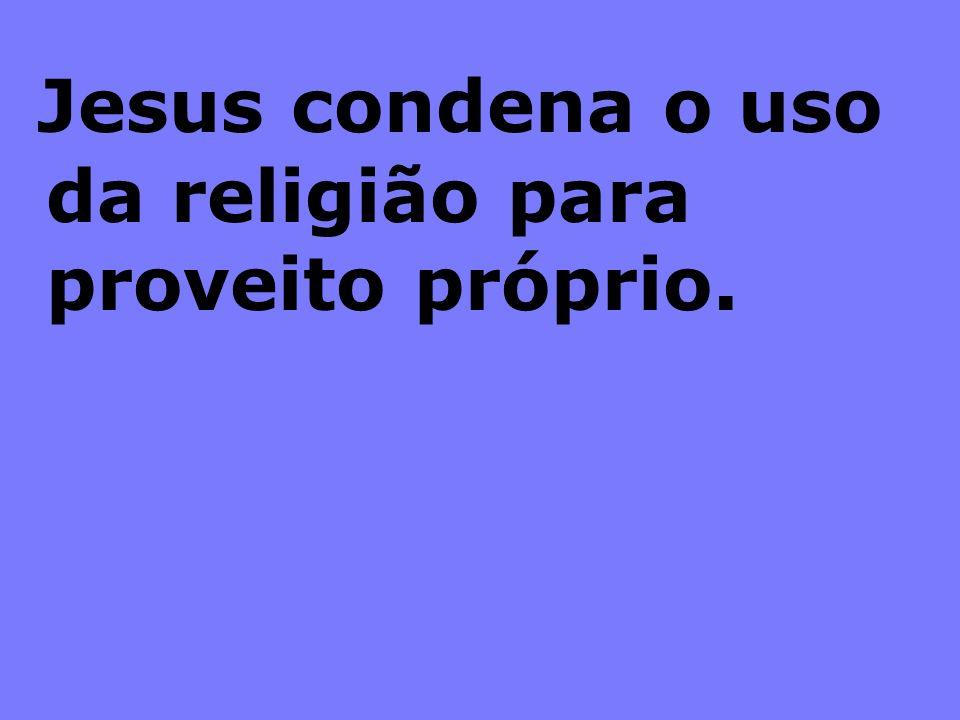 Jesus condena o uso da religião para proveito próprio.