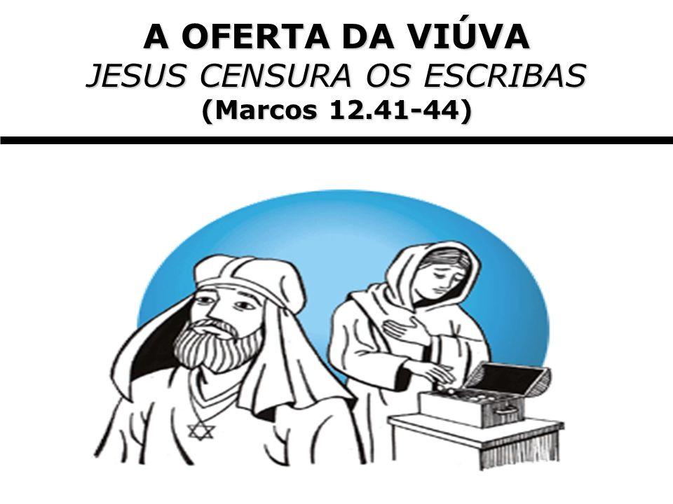A OFERTA DA VIÚVA JESUS CENSURA OS ESCRIBAS (Marcos 12.41-44)