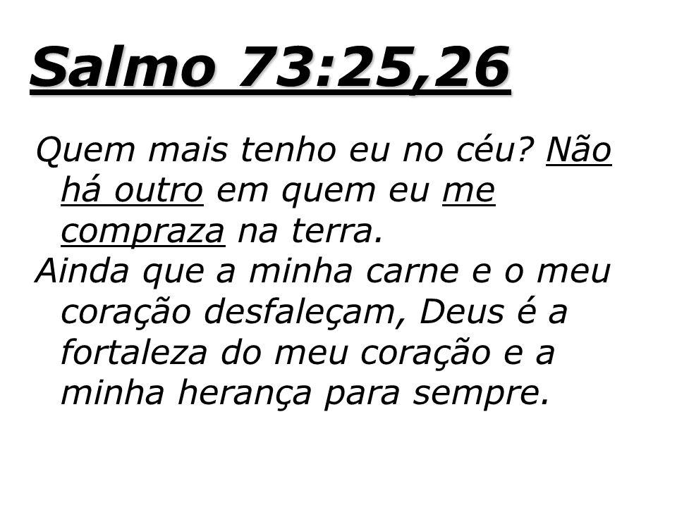 Salmo 73:25,26 Quem mais tenho eu no céu? Não há outro em quem eu me compraza na terra. Ainda que a minha carne e o meu coração desfaleçam, Deus é a f