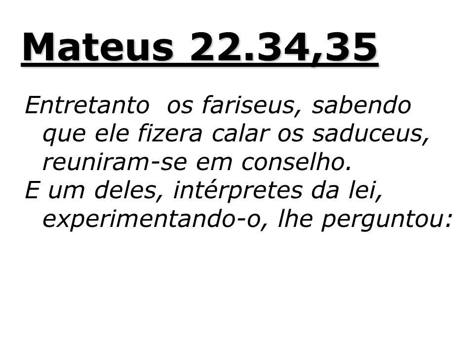 Mateus 22.34,35 Entretanto os fariseus, sabendo que ele fizera calar os saduceus, reuniram-se em conselho. E um deles, intérpretes da lei, experimenta