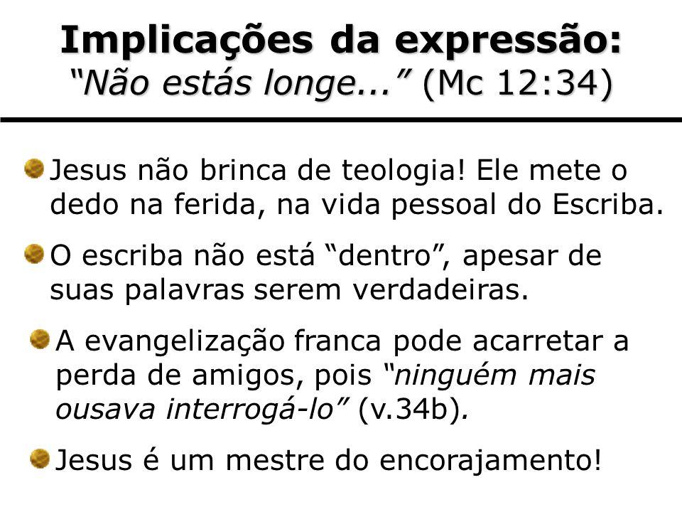 Implicações da expressão: Não estás longe... (Mc 12:34) Jesus não brinca de teologia! Ele mete o dedo na ferida, na vida pessoal do Escriba. O escriba
