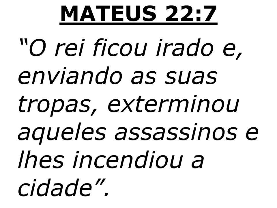 MATEUS 22:7 O rei ficou irado e, enviando as suas tropas, exterminou aqueles assassinos e lhes incendiou a cidade.