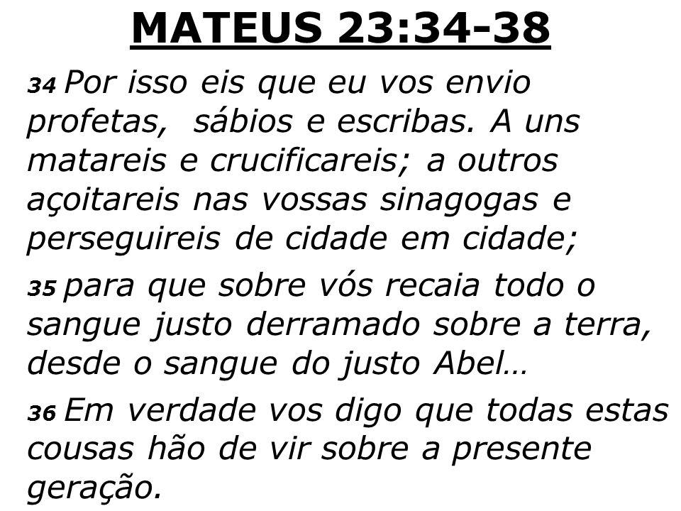 MATEUS 23:34-38 34 Por isso eis que eu vos envio profetas, sábios e escribas. A uns matareis e crucificareis; a outros açoitareis nas vossas sinagogas