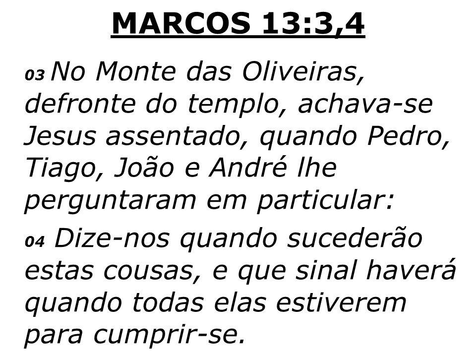 MARCOS 13:3,4 03 No Monte das Oliveiras, defronte do templo, achava-se Jesus assentado, quando Pedro, Tiago, João e André lhe perguntaram em particula
