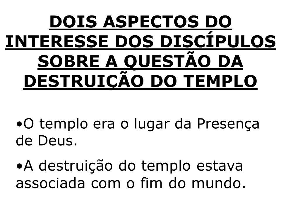 DOIS ASPECTOS DO INTERESSE DOS DISCÍPULOS SOBRE A QUESTÃO DA DESTRUIÇÃO DO TEMPLO O templo era o lugar da Presença de Deus. A destruição do templo est