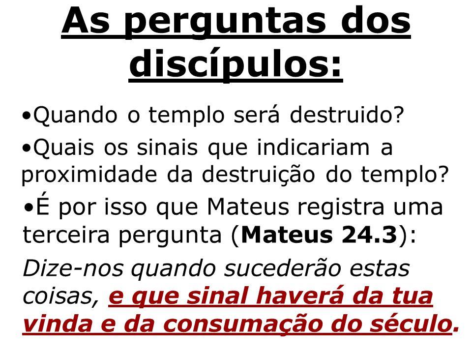 As perguntas dos discípulos: Quando o templo será destruido? Quais os sinais que indicariam a proximidade da destruição do templo? É por isso que Mate