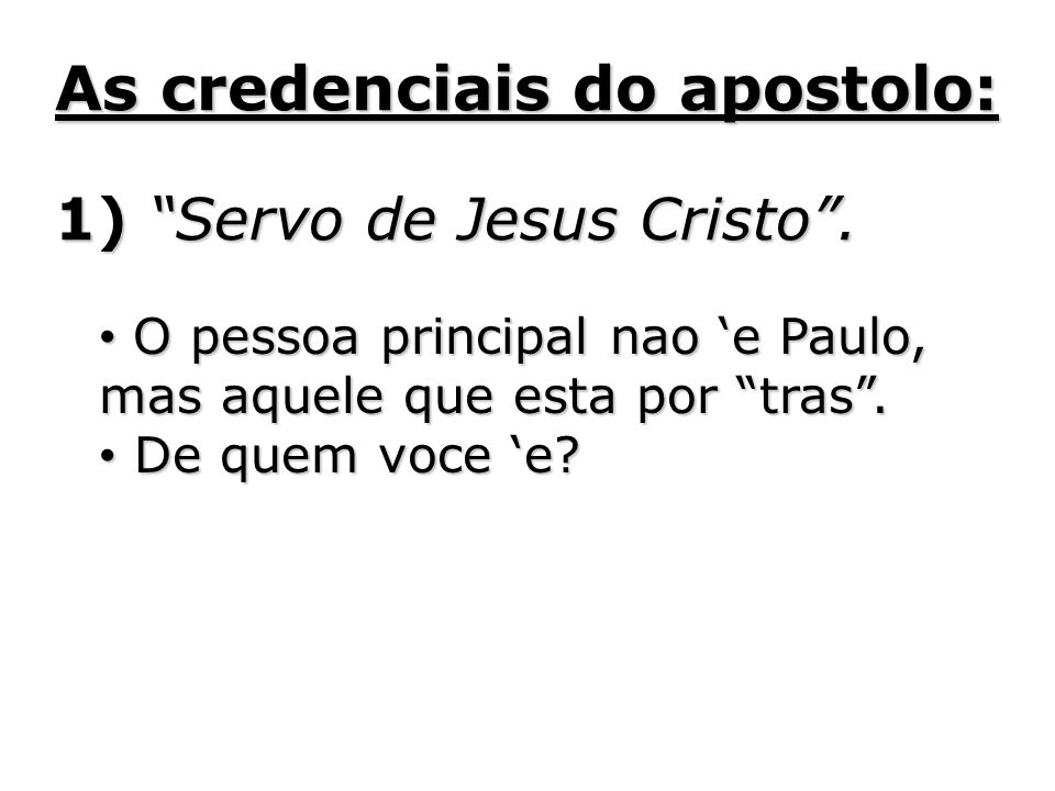 As credenciais do apostolo: 1) Servo de Jesus Cristo. O pessoa principal nao e Paulo, mas aquele que esta por tras. O pessoa principal nao e Paulo, ma