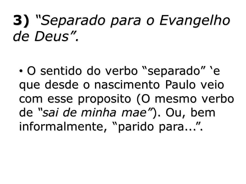 3) Separado para o Evangelho de Deus. O sentido do verbo separado e que desde o nascimento Paulo veio com esse proposito (O mesmo verbo de sai de minh