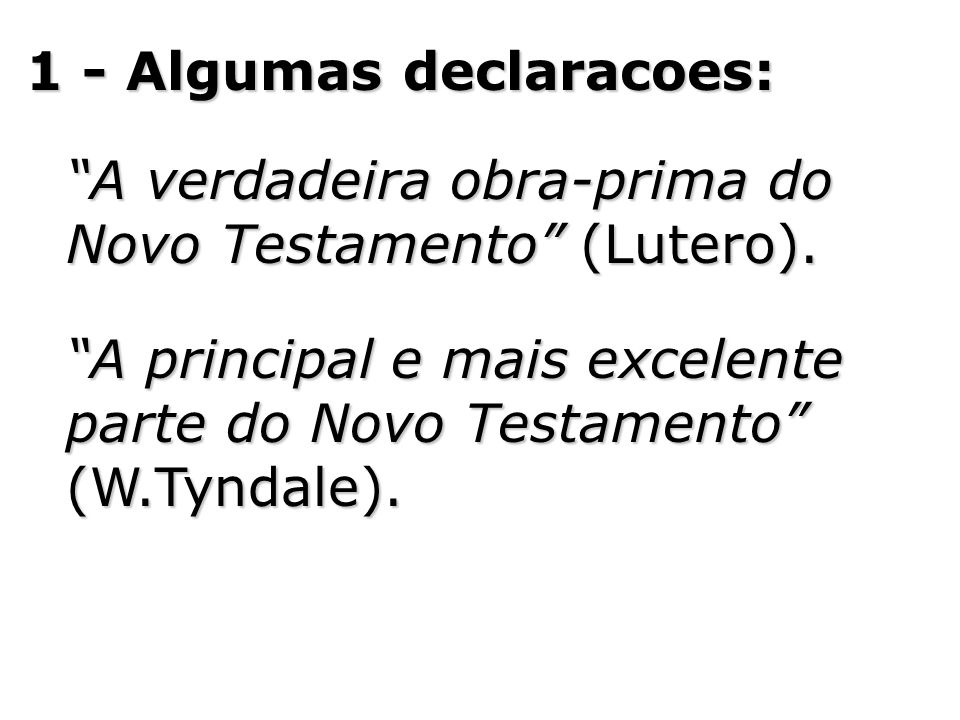 1 - Algumas declaracoes: A verdadeira obra-prima do Novo Testamento (Lutero). A principal e mais excelente parte do Novo Testamento (W.Tyndale).