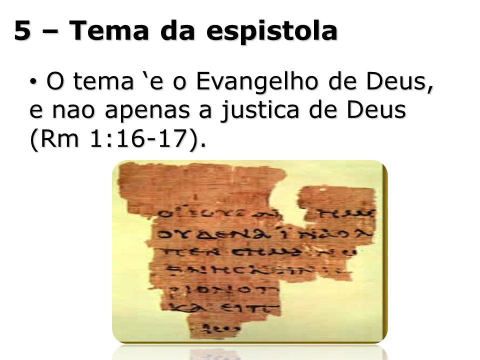 5 – Tema da espistola O tema e o Evangelho de Deus, e nao apenas a justica de Deus (Rm 1:16-17). O tema e o Evangelho de Deus, e nao apenas a justica