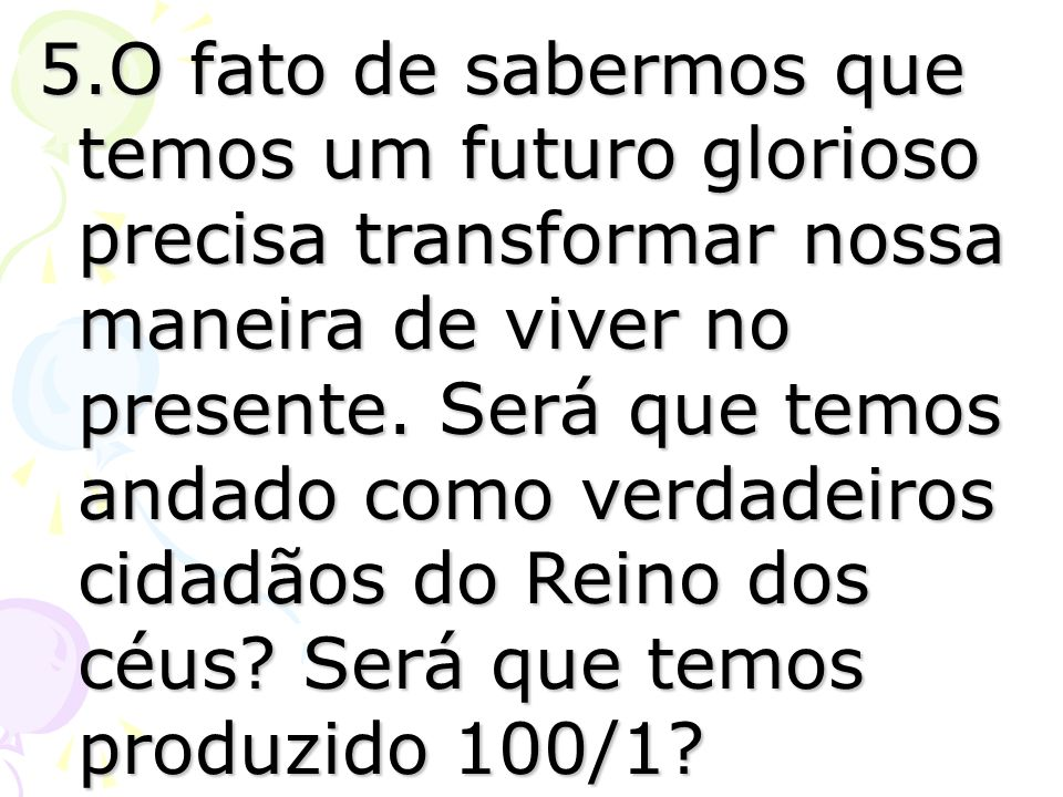 5.O fato de sabermos que temos um futuro glorioso precisa transformar nossa maneira de viver no presente. Será que temos andado como verdadeiros cidad