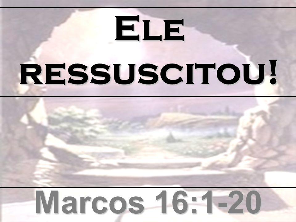 Marcos 16:1-20 Ele ressuscitou!